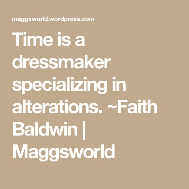 Time is a dressmaker specializing in alterations.  ~Faith Baldwin | Maggsworld