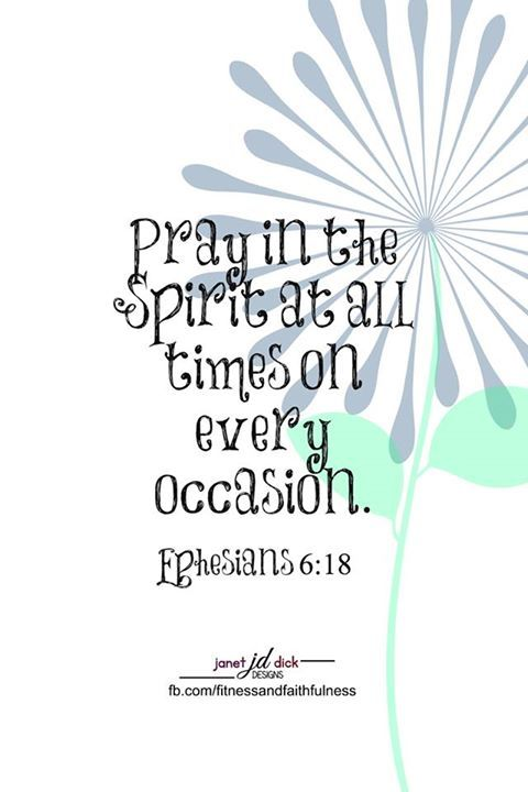 """Pray in the Spirit at all times on every occasion""....Ephesians 6:18."
