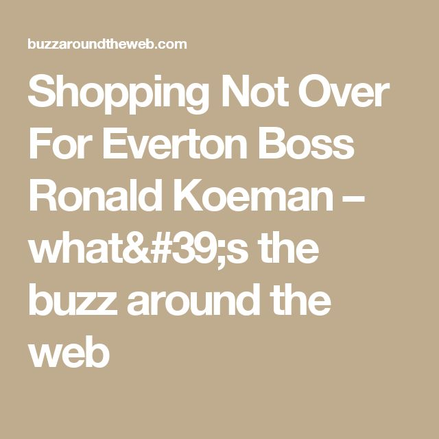 Shopping Not Over For Everton Boss Ronald Koeman – what's the buzz around the web
