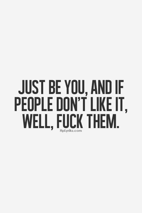 Just be you, and if people don't like it, well, fuck them.