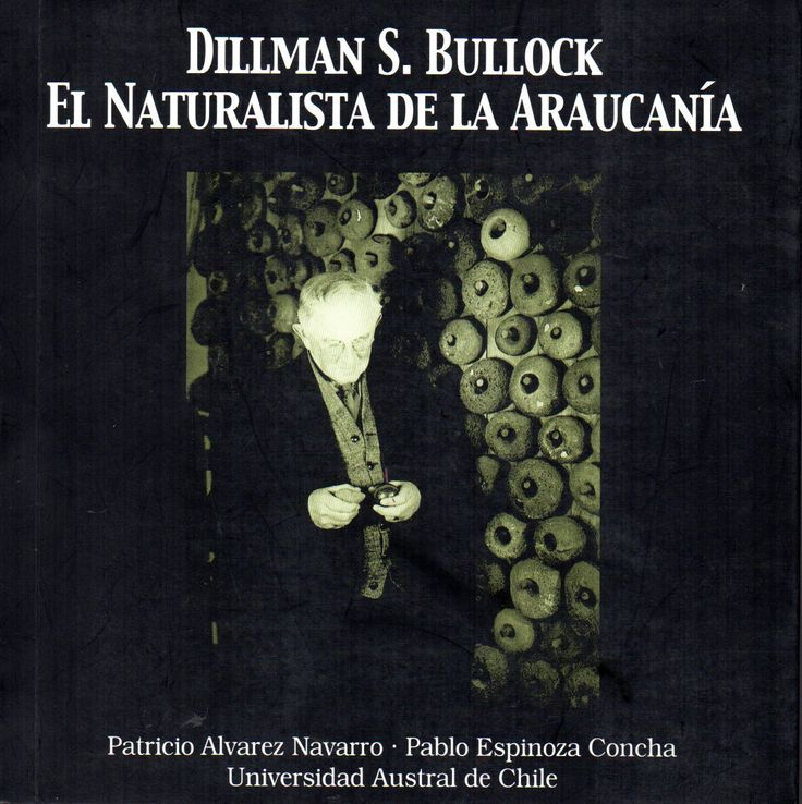 Título: Dillman S. Bullock: el naturalista de la Araucanía. Autor: Álvarez Navarro, Patricio / Pablo Espinoza Concha.