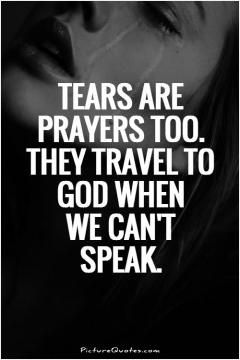 Tears are prayers too. They travel to God when we can't speak. Picture Quotes.