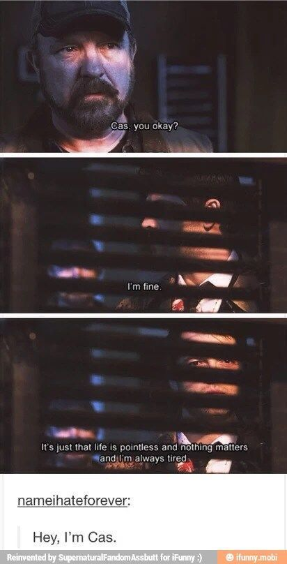 """""""Cas, you okay?"""" """"I'm fine. It's just life is pointless and nothing matters and I'm always tired.""""  Yup. I am Cas.  Castiel. Bobby Singer. Supernatural."""