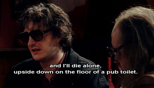 """""""and I'll die alone, upside down on the floor of a pub toilet."""" -black books"""