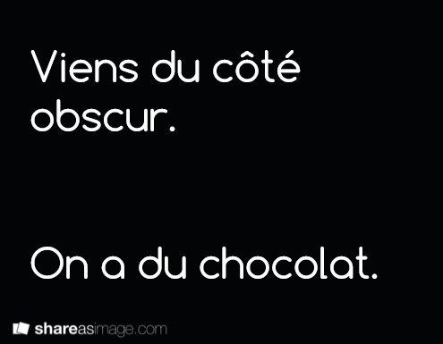 Viens du côté obscur. On a du chocolat.