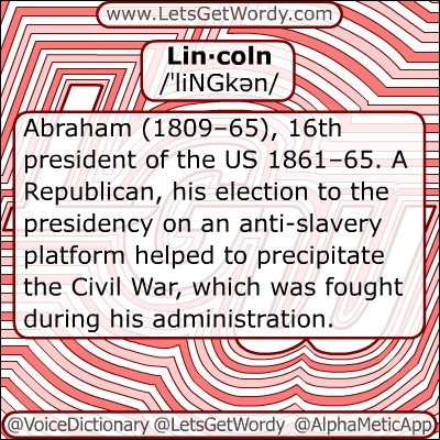 Lin·coln  /ˈliNGkən/  Abraham (1809–65), 16th president of the US 1861–65. A Republican, his election to the presidency on an anti-slavery platform helped to precipitate the Civil War, which was fought during his administration. He was assassinated shortly after the war ended and before he could fulfill his campaign promise to reconcile the North and the South. He was noted for his succinct, eloquent speeches, #lincoln Gettysburg Address of 1863  #VoiceDictionary #LetsGetWordy #dailygfxdef