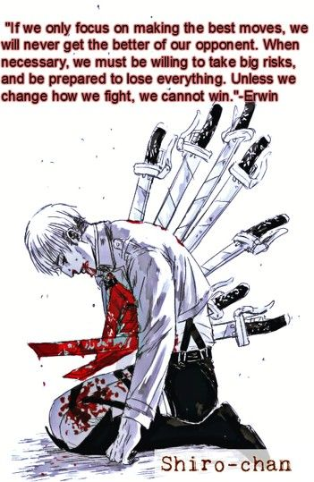 """""""If we only focus on making the best moves, we will never get the better of our opponent. When necessary, we must be willing to take big risks, and be prepared to lose everything. Unless we change how we fight, we cannot win.""""-Erwin Smith"""