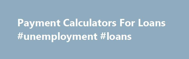 Payment Calculators For Loans #unemployment #loans http://loan-credit.nef2.com/payment-calculators-for-loans-unemployment-loans/  #loan calculater # Do you find yourself seeking for your challenging income to provide what you need yet again? Do you think you re reluctant Payment calculators for loans to means for financial products just like you have Payment calculators for loans problems with unfavorable credit ratings? Very well, shrug away from your concerns then, with there being loans…