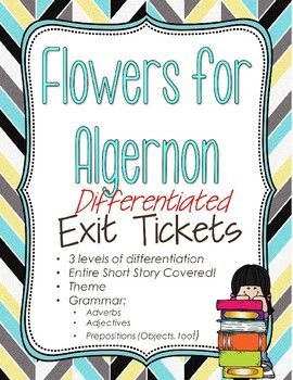 Covers Adjectives, Adverbs, Prepositions, and Comprehension of Flowers for Algernon. FULLY EDITABLE (Word Doc) Exit Tickets (differentiated to 3 levels) to go along with Flowers for Algernon.