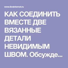КАК СОЕДИНИТЬ ВМЕСТЕ ДВЕ ВЯЗАННЫЕ ДЕТАЛИ НЕВИДИМЫМ ШВОМ. Обсуждение на LiveInternet - Российский Сервис Онлайн-Дневников