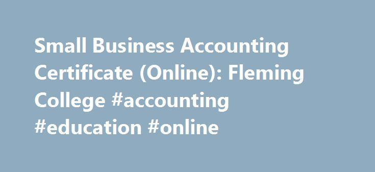 Small Business Accounting Certificate (Online): Fleming College #accounting #education #online http://texas.remmont.com/small-business-accounting-certificate-online-fleming-college-accounting-education-online/  # Fleming College Program Highlights This certificate gives you a skillset that includes the day-to-day financial operations tasks carried out by small- to medium-sized businesses. It has been developed in conjunction with the Canadian Institute of Bookkeeping (CIB). Is This You? This…