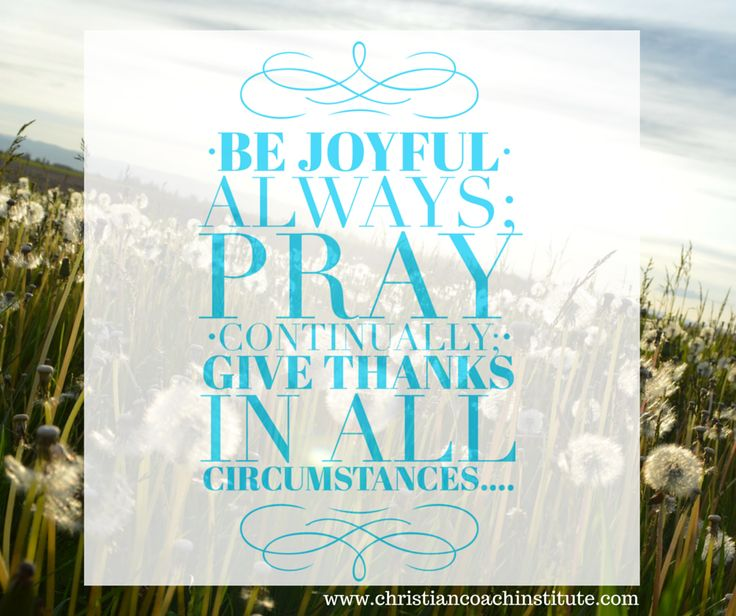 Be joyful always; pray continually; give thanks in all circumstances.… 1 Thessalonians 5: 16-17, NIV