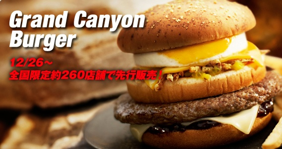 """McDonalds Japan   The Grand Canyon Burger offers a quarter-pound beef patty with """"steak filling,"""" cooked egg, cheddar and mozzarella cheese, crispy onions, steak sauce (with soy and """"smoked"""" flavors) and an extra middle bun.  I'm not sure what """"steak filling"""" is, but what a burger!  There's also the Las Vegas Burger, the Beverly Hills Burger and the Broadway Burger.   They have to be better than the other items on the menu like Tuna Muffin for example ◄O:►"""