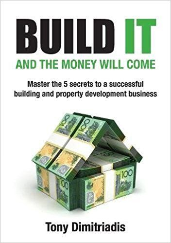 Build It and the Money Will Come: The 5 Secrets to a Successful Building and Property Development Business by Tony Dimitriadis ISBN-10: 0995445311