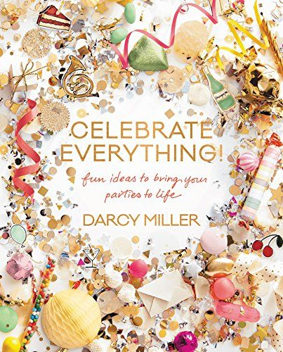 Celebrate Everything!: Fun Ideas to Bring Your Parties to Life by Darcy Miller