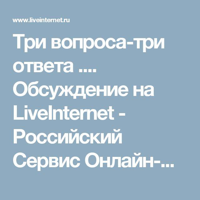 Три  вопроса-три ответа .... Обсуждение на LiveInternet - Российский Сервис Онлайн-Дневников