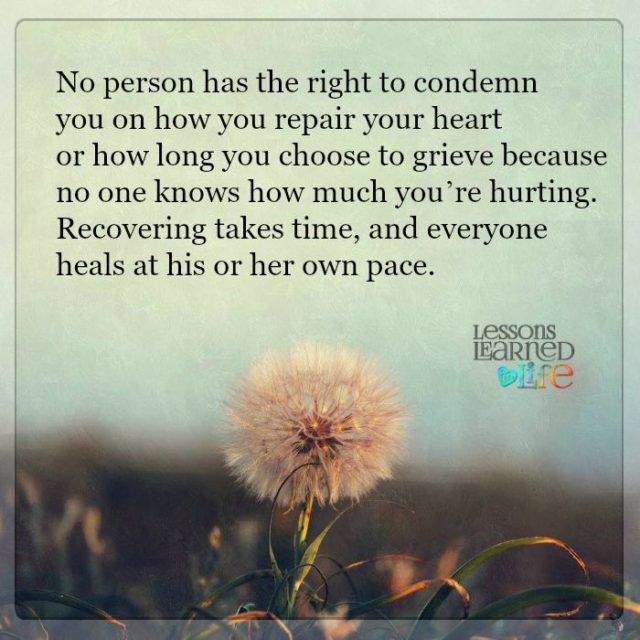 No person has the right to condemn you on how you repair your heart or how long you choose to grieve because no one knows how much you're hurting. Recovering takes time, and everyone heals at his or her own pace.