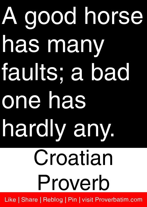 A good horse has many faults; a bad one has hardly any. - Croatian Proverb #proverbs #quotes