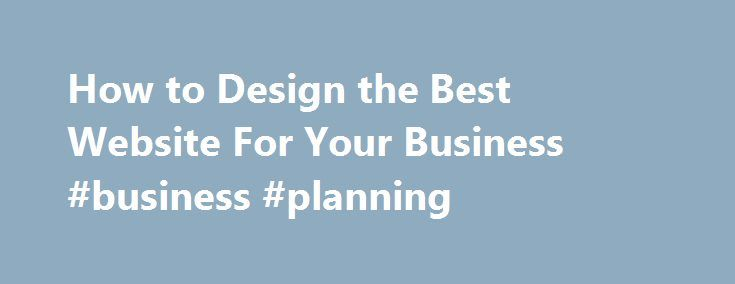 How to Design the Best Website For Your Business #business #planning http://business.remmont.com/how-to-design-the-best-website-for-your-business-business-planning/  #business website design # Think of your company's website as a first impression for potential future clients. Is it easy to navigate, and does it clearly convey your business's products and services? If not, visitors may lose interest and abandon your site, which will not add up to repeat customers. Scott Prindle, VP/Executive…