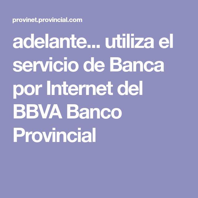 adelante... utiliza el servicio de Banca por Internet del  BBVA Banco Provincial