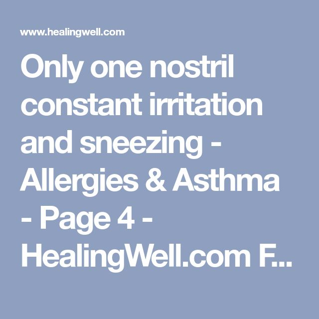 Only one nostril constant irritation and sneezing - Allergies & Asthma - Page 4 - HealingWell.com Forum