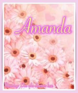 Girl name: Amanda. Meaning: One who deserves love.