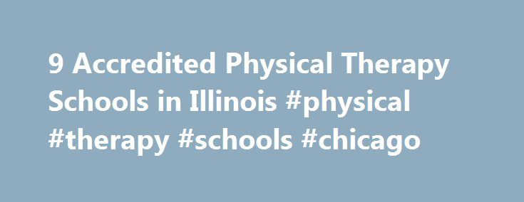 9 Accredited Physical Therapy Schools in Illinois #physical #therapy #schools #chicago http://france.nef2.com/9-accredited-physical-therapy-schools-in-illinois-physical-therapy-schools-chicago/  # Find Your Degree Physical Therapy Schools In Illinois There are 9 accredited physical therapy schools in Illinois for faculty who teach physical therapy classes to choose from. The trends in Illinois' physical therapy academic community can be evaluated by looking at the statistics and graphs…