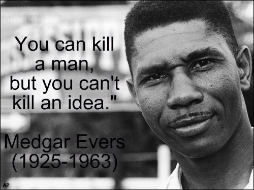 """""""You can kill a man, but you can't kill an idea.""""  ~ Medgar Evers"""