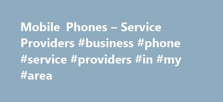 Mobile Phones – Service Providers #business #phone #service #providers #in #my #area http://mauritius.remmont.com/mobile-phones-service-providers-business-phone-service-providers-in-my-area/  Mobile Phones Service Providers There is a bewildering choice of phones, packages and deals available when buying a new mobile phone. It's big business. It's also top of the list when it comes to consumer complaints! When choosing a new mobile, you are not only selecting the phone (or the handset), you…