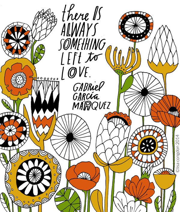 """""""There is always something left to love"""" -Gabriel Garcia Marquez. (Illustration by Lisa Congdon)"""