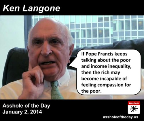 Asshole of the Day for January 2, 2014: Ken Langone by TeaPartyCat (Follow @TeaPartyCat) Pope Francis has been emphasizing the Jesus of the New Testament, you know the one who hung out with the poor and downtrodden and stopped the self-righteous from stoning sinners. And it's making some people uncomfortable. Social conservatives who've spent the last decade focused only on keeping gays and women from having sex are shocked to find the Pope deemphasizing that message for one ...