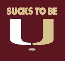 "Sucks to be U  Florida State slogan for when they play Miami (""the U"")  Pinning this for my husband"