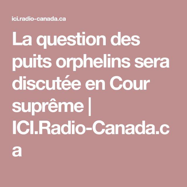 La question des puits orphelins sera discutée en Cour suprême | ICI.Radio-Canada.ca