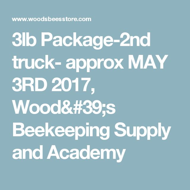 3lb Package-2nd truck- approx MAY 3RD 2017, Wood's Beekeeping Supply and Academy