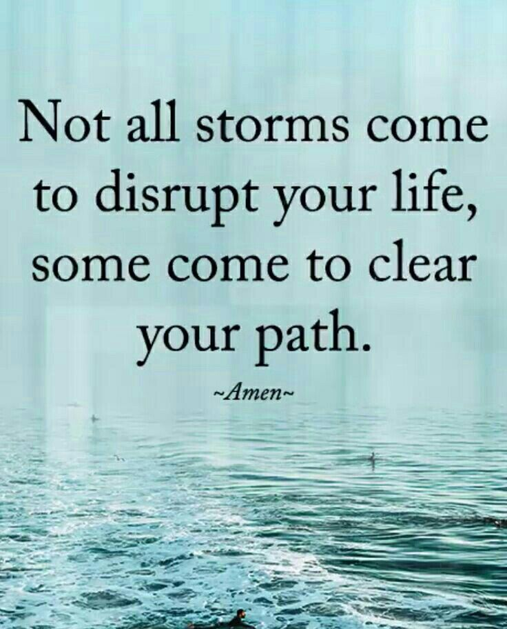 Not all storms come to disrupt your life, some come to clear your path. Amen!