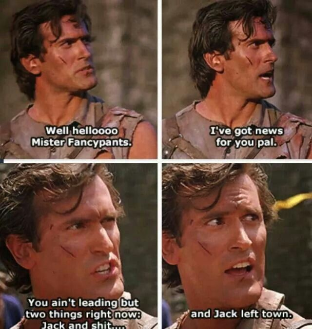 Ash: Well hello Mister Fancypants. Well, I've got news for you pal, you ain't leadin' but two things, right now: Jack and shit... and Jack left town. (Army of Darkness)