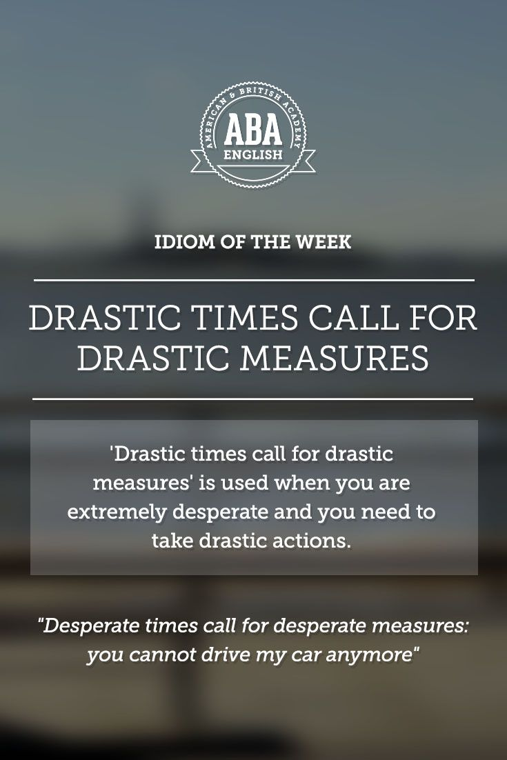 "English #idiom ""Drastic times call for drastic measures"" refers to being extremely desperate and therefore you need to take drastic actions."