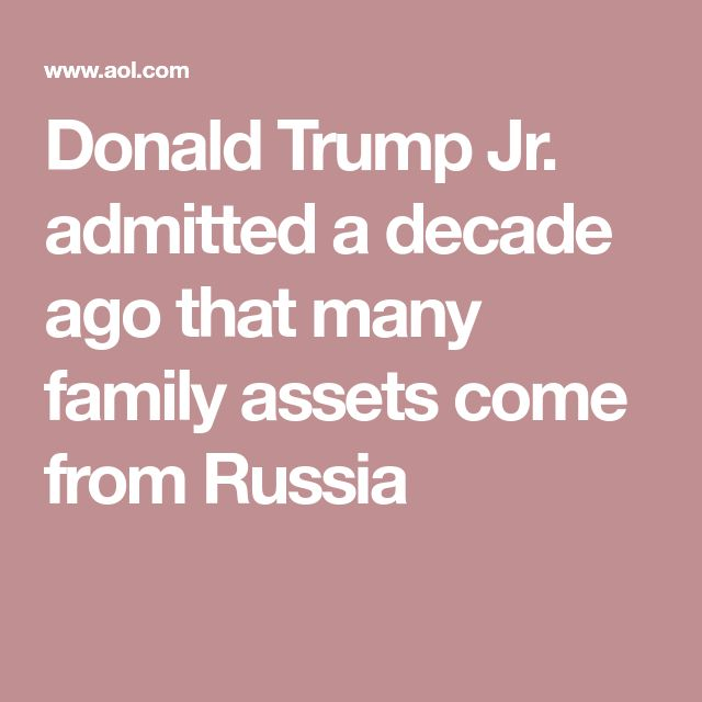 Donald Trump Jr. admitted a decade ago that many family assets come from Russia