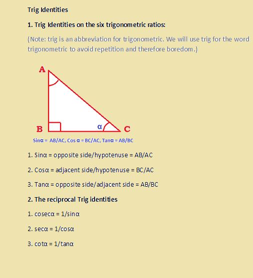 WHAT ARE THE MOST IMPORTANT TRIGONOMETRIC IDENTITIES? The three Pythagorean trig identities 1.Sin2α + Cos2α = 1 2.Sec2α – tan2α = 1, Sec2α =  1+ tan2α 3. Cosec2α – cotan2α = 1, Cosec2α = 1+ cotan2α 6.Trig identities of compound angles 1. sin (A + B) = sinAcosB + cosAsinB 2. sin (A – B) = sinAcosB – cosAsinB 3. cos (A + B) = cosAcosB – sinAsinB 4. cos (A – B) = cosAcosB + sinAsinB 5.Tan(A + B) = (sinAcosB + cosAsinB)/(cosAcosB – SinAsinB) 6.Tan(A – B) = (sinAcosB – cosAsinB)/(cosAcosB…