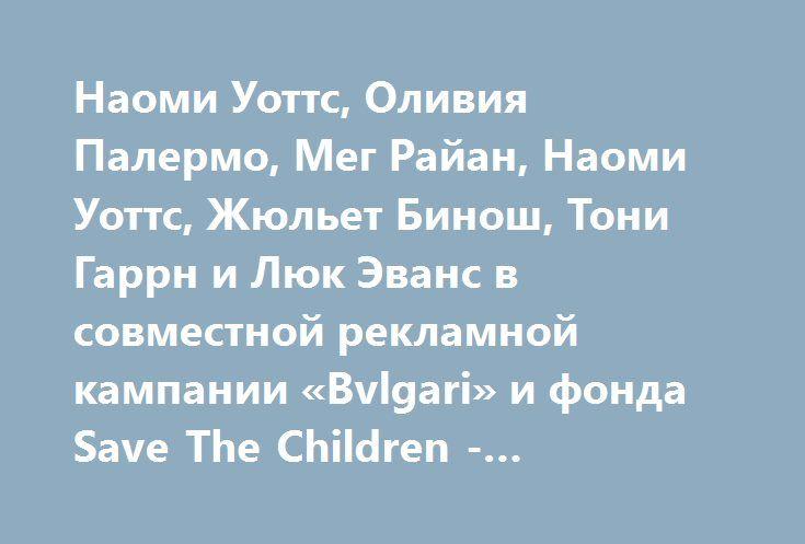 Наоми Уоттс, Оливия Палермо, Мег Райан, Наоми Уоттс, Жюльет Бинош, Тони Гаррн и Люк Эванс в совместной рекламной кампании «Bvlgari» и фонда Save The Children -  #RAISEYOURHAND