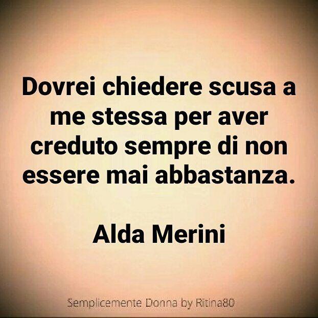 SCUSA A ME STESSA . Dovrei chiedere scusa a me stessa per aver creduto sempre di non essere mai abbastanza.  Alda Merini