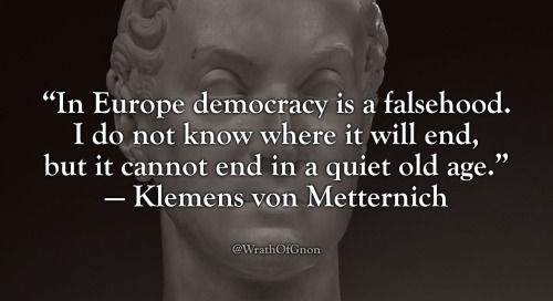 """In Europe democracy is a falsehood. I do not know where it will end, but it cannot end in a quiet old age."" — Klemens von Metternich"