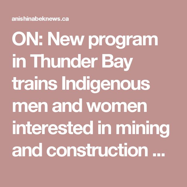 "ON: New program in Thunder Bay trains Indigenous men and women interested in mining and construction careers.    ""There is a high demand for females in the operation field."""