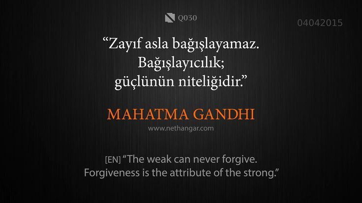 "Q030 ""Zayıf asla bağışlayamaz. Bağışlayıcılık; güçlü olanın niteliğidir."" MAHATMA GANDHI [EN] ""The weak can never forgive. Forgiveness is the attribute of the strong.""   www.nethangar.com"