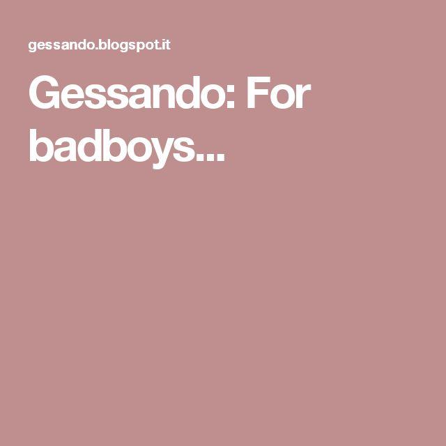 Gessando: For badboys...