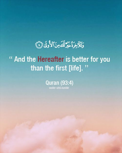 And the Hereafter is better for you than the first [life]. Quran 93:4