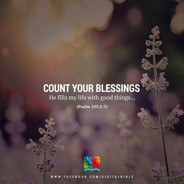 Psalm 103:2-5 Count your blessings not your woes.