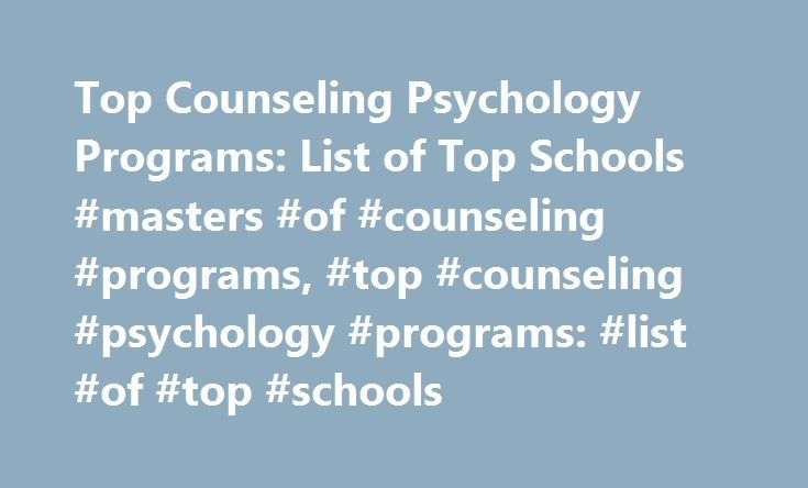 Top Counseling Psychology Programs: List of Top Schools #masters #of #counseling #programs, #top #counseling #psychology #programs: #list #of #top #schools http://chicago.remmont.com/top-counseling-psychology-programs-list-of-top-schools-masters-of-counseling-programs-top-counseling-psychology-programs-list-of-top-schools/  # Top Counseling Psychology Programs: List of Top Schools Find schools that offer these popular programs Behavioral Sciences, General Biopsychology Clinical Psychology…