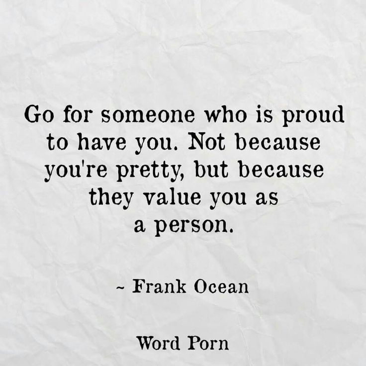"""Go for someone who is proud to have you. Not because you're pretty, but because they value you as a person."" - Frank Ocean"