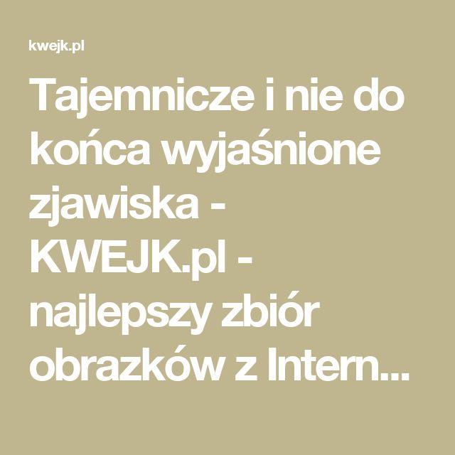 Tajemnicze i nie do końca wyjaśnione zjawiska - KWEJK.pl - najlepszy zbiór obrazków z Internetu!